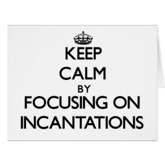 Keep Calm by focusing on Incantations Card