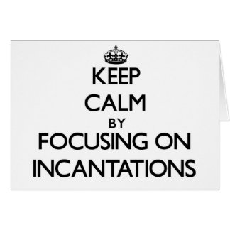 Keep Calm by focusing on Incantations Cards
