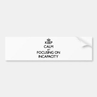 Keep Calm by focusing on Incapacity Car Bumper Sticker