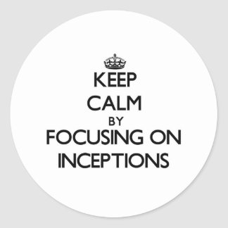 Keep Calm by focusing on Inceptions Round Sticker