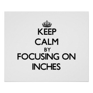Keep Calm by focusing on Inches Posters