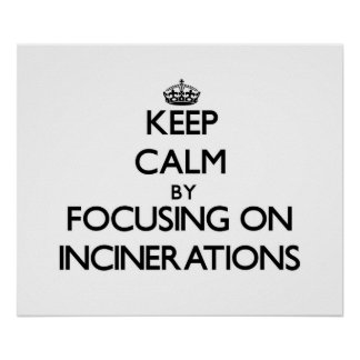 Keep Calm by focusing on Incinerations Posters