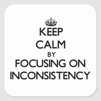 Keep Calm by focusing on Inconsistency Square Sticker