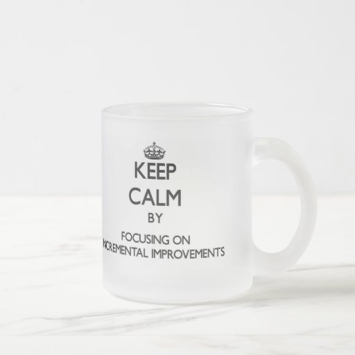 Keep Calm by focusing on Incremental Improvements Coffee Mug