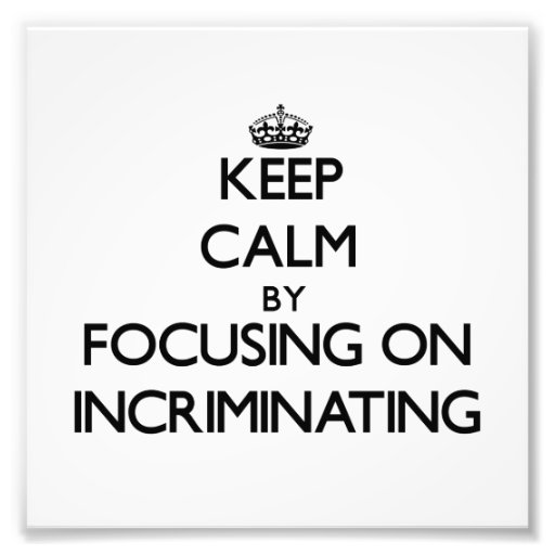 Keep Calm by focusing on Incriminating Photo