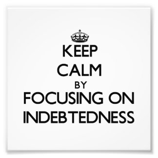 Keep Calm by focusing on Indebtedness Photograph