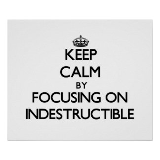 Keep Calm by focusing on Indestructible Poster