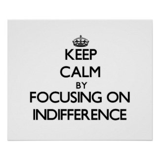 Keep Calm by focusing on Indifference Posters