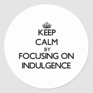 Keep Calm by focusing on Indulgence Round Sticker