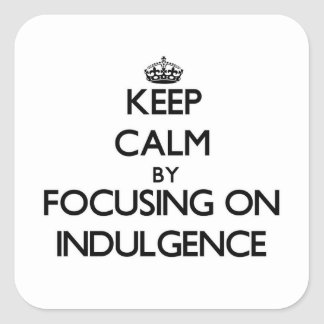 Keep Calm by focusing on Indulgence Square Sticker