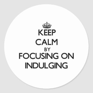 Keep Calm by focusing on Indulging Round Stickers