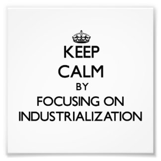 Keep Calm by focusing on Industrialization Photo Print