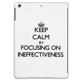Keep Calm by focusing on Ineffectiveness Case For iPad Air