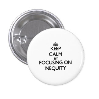 Keep Calm by focusing on Inequity Pinback Buttons