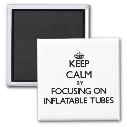Keep Calm by focusing on Inflatable Tubes Refrigerator Magnets