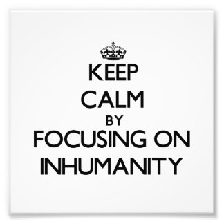Keep Calm by focusing on Inhumanity Photographic Print