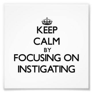 Keep Calm by focusing on Instigating Art Photo
