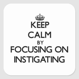 Keep Calm by focusing on Instigating Square Sticker