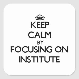 Keep Calm by focusing on Institute Square Sticker