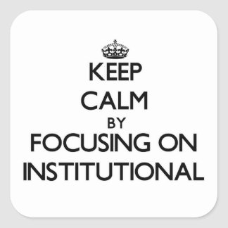 Keep Calm by focusing on Institutional Square Stickers