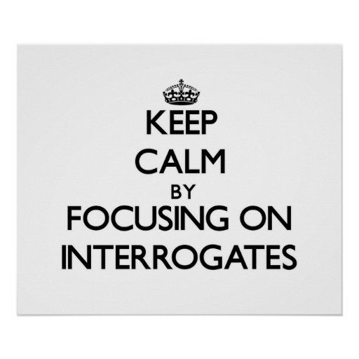 Keep Calm by focusing on Interrogates Posters