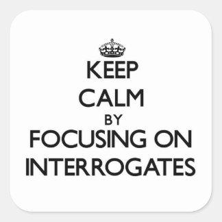 Keep Calm by focusing on Interrogates Square Sticker