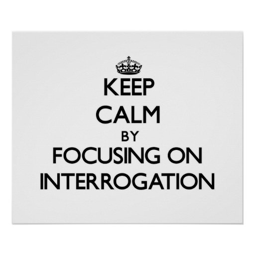 Keep Calm by focusing on Interrogation Posters