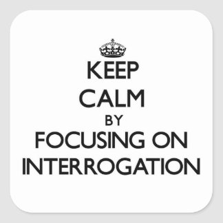 Keep Calm by focusing on Interrogation Square Stickers