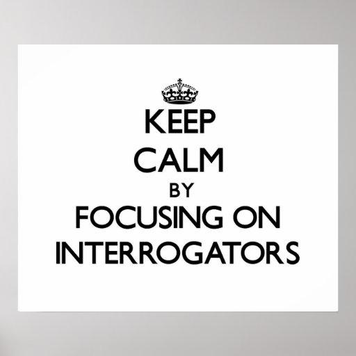 Keep Calm by focusing on Interrogators Posters