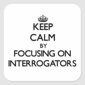 Keep Calm by focusing on Interrogators Square Sticker