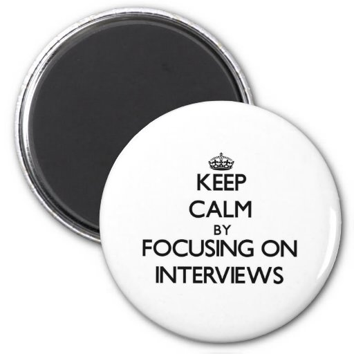 Keep Calm by focusing on Interviews Refrigerator Magnets
