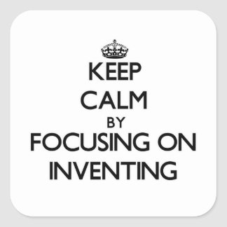 Keep Calm by focusing on Inventing Square Sticker