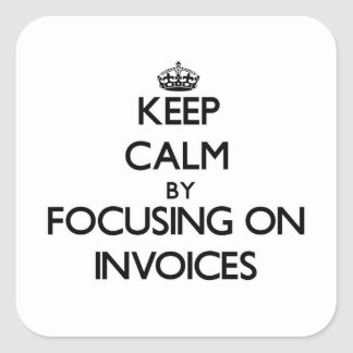 Keep Calm by focusing on Invoices Square Stickers