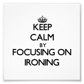 Keep Calm by focusing on Ironing Photographic Print