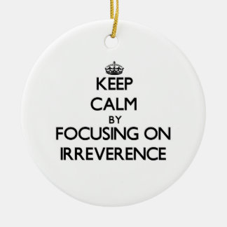 Keep Calm by focusing on Irreverence Double-Sided Ceramic Round Christmas Ornament