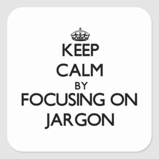 Keep Calm by focusing on Jargon Square Stickers
