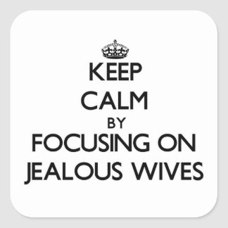Keep Calm by focusing on Jealous Wives Square Stickers
