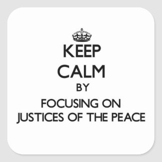 Keep Calm by focusing on Justices Of The Peace Square Sticker