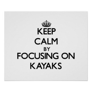 Keep Calm by focusing on Kayaks Posters