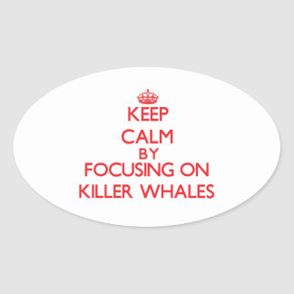 Keep calm by focusing on Killer Whales Oval Sticker