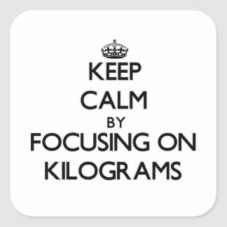 Keep Calm by focusing on Kilograms Square Sticker