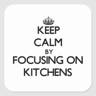 Keep Calm by focusing on Kitchens Square Stickers