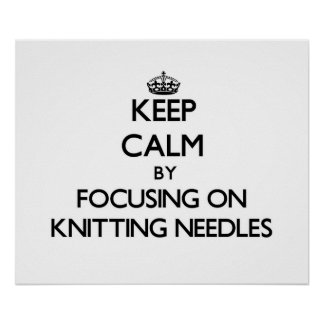 Keep Calm by focusing on Knitting Needles Poster