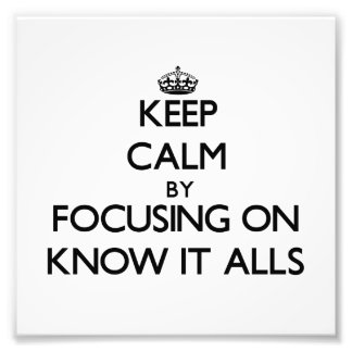Keep Calm by focusing on Know It Alls Art Photo