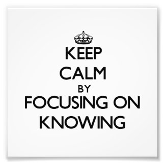 Keep Calm by focusing on Knowing Photo Print