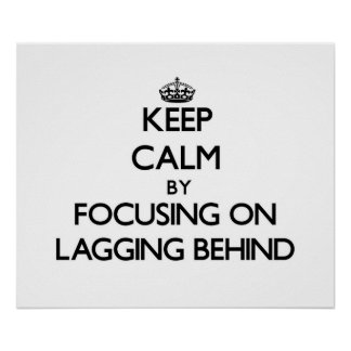Keep Calm by focusing on Lagging Behind Poster