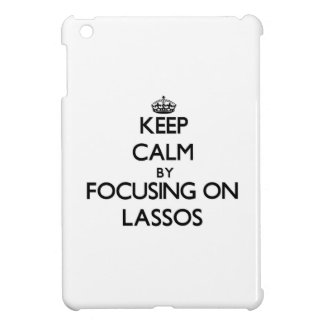 Keep Calm by focusing on Lassos iPad Mini Cases