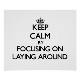 Keep Calm by focusing on Laying Around Posters
