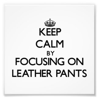 Keep Calm by focusing on Leather Pants Photo Print