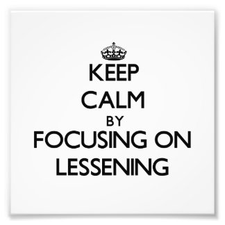 Keep Calm by focusing on Lessening Art Photo